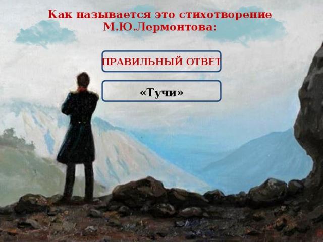 Как называется это стихотворение М.Ю.Лермонтова: ПРАВИЛЬНЫЙ ОТВЕТ  «Тучи»