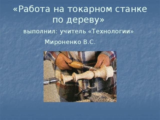 «Работа на токарном станке по дереву»  выполнил: учитель «Технологии»   Мироненко В.С.