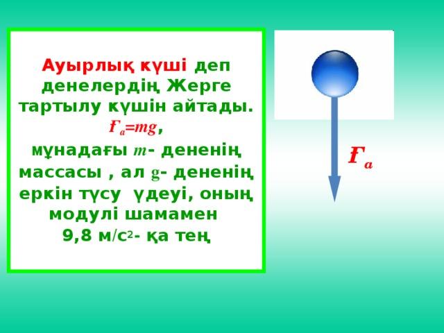 Ауырлық күші деп денелердің Жерге тартылу күшін айтады. Ғ а =mg , м ұнадағы m - дененің массасы , ал g - дененің еркін түсу үдеуі, оның модулі шамамен 9,8 м / с 2 - қа тең Ғ а