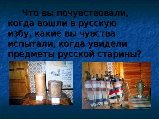 Что вы почувствовали, когда вошли в русскую избу, какие вы чувства испытали, когда увидели предметы русской старины?