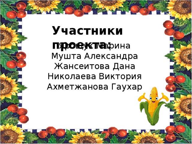 Участники проекта: Ярощук Марина Мушта Александра Жансеитова Дана Николаева Виктория Ахметжанова Гаухар