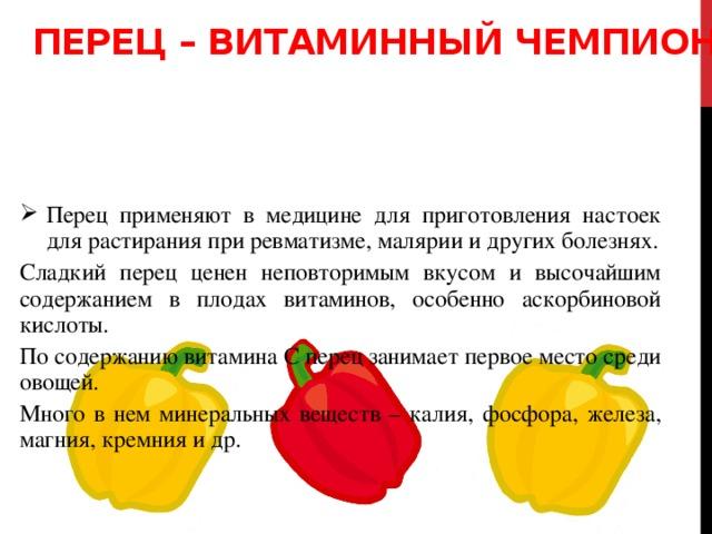 Перец – витаминный чемпион Перец применяют в медицине для приготовления настоек для растирания при ревматизме, малярии и других болезнях. Сладкий перец ценен неповторимым вкусом и высочайшим содержанием в плодах витаминов, особенно аскорбиновой кислоты. По содержанию витамина С перец занимает первое место среди овощей. Много в нем минеральных веществ – калия, фосфора, железа, магния, кремния и др.