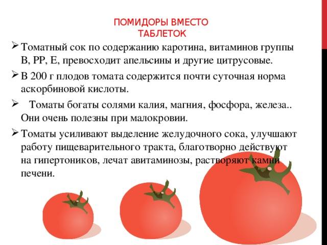Помидоры вместо  таблеток    Томатный сок по содержанию каротина, витаминов группы В, РР, Е, превосходит апельсины и другие цитрусовые. В 200 г плодов томата содержится почти суточная норма аскорбиновой кислоты.  Томаты богаты солями калия, магния, фосфора, железа.. Они очень полезны при малокровии. Томаты усиливают выделение желудочного сока, улучшают работу пищеварительного тракта, благотворно действуют на гипертоников, лечат авитаминозы, растворяют камни печени.
