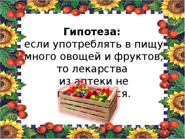 Гипотеза: если употреблять в пищу много овощей и фруктов, то лекарства из аптеки не потребуются.