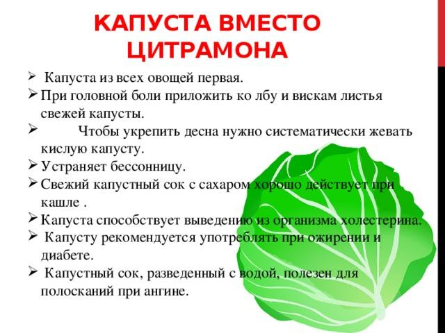 Капуста вместо цитрамона  Капуста из всех овощей первая. При головной боли приложить ко лбу и вискам листья свежей капусты.  Чтобы укрепить десна нужно систематически жевать кислую капусту. Устраняет бессонницу. Свежий капустный сок с сахаром хорошо действует при кашле . Капуста способствует выведению из организма холестерина.  Капусту рекомендуется употреблять при ожирении и диабете.  Капустный сок, разведенный с водой, полезен для полосканий при ангине. Свекла