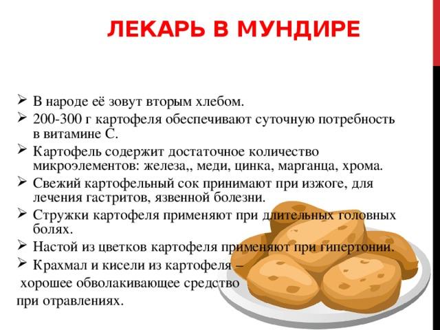 Лекарь в мундире В народе её зовут вторым хлебом. 200-300 г картофеля обеспечивают суточную потребность в витамине С. Картофель содержит достаточное количество микроэлементов: железа,, меди, цинка, марганца, хрома. Свежий картофельный сок принимают при изжоге, для лечения гастритов, язвенной болезни. Стружки картофеля применяют при длительных головных болях. Настой из цветков картофеля применяют при гипертонии. Крахмал и кисели из картофеля –  хорошее обволакивающее средство при отравлениях.