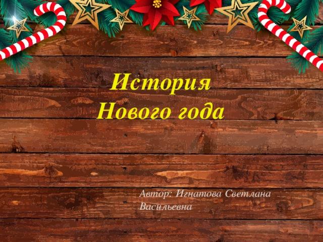 История Нового года Автор: Игнатова Светлана Васильевна