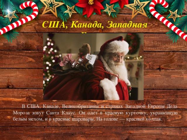 США, Канада, Западная Европа В США, Канаде, Великобритании и странах Западной Европы Деда Мороза зовут Санта Клаус. Он одет в красную курточку, украшенную белым мехом, и в красные шаровары. На голове — красный колпак.