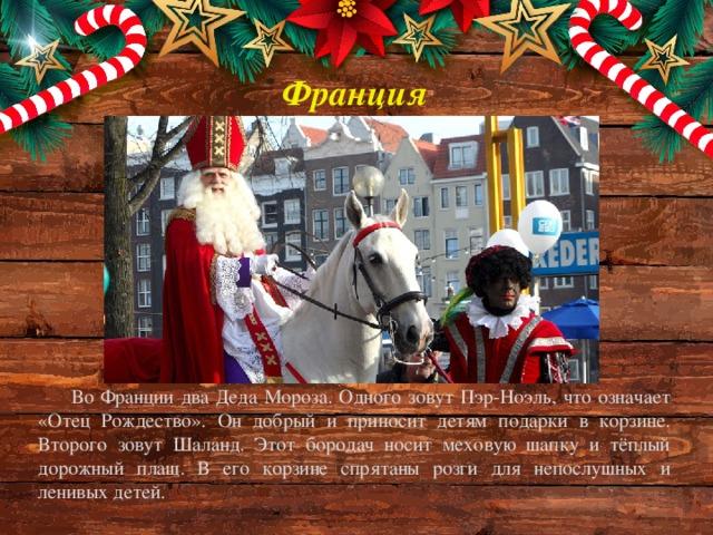Франция Во Франции два Деда Мороза. Одного зовут Пэр-Ноэль, что означает «Отец Рождество». Он добрый и приносит детям подарки в корзине. Второго зовут Шаланд. Этот бородач носит меховую шапку и тёплый дорожный плащ. В его корзине спрятаны розги для непослушных и ленивых детей.