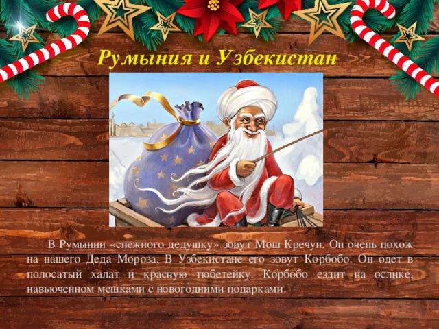 Румыния и Узбекистан В Румынии «снежного дедушку» зовут Мош Кречун. Он очень похож на нашего Деда Мороза. В Узбекистане его зовут Корбобо. Он одет в полосатый халат и красную тюбетейку. Корбобо ездит на ослике, навьюченном мешками с новогодними подарками.