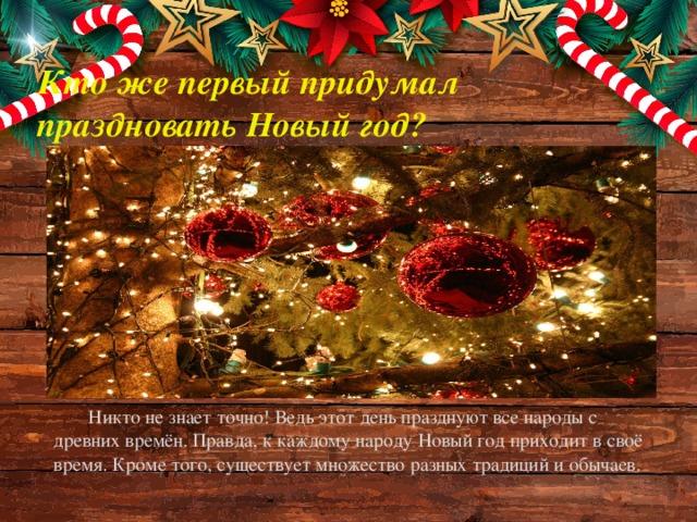 Кто же первый придумал  праздновать Новый год? Никто не знает точно! Ведь этот день празднуют все народы с древних времён. Правда, к каждому народу Новый год приходит в своё время. Кроме того, существует множество разных традиций и обычаев.