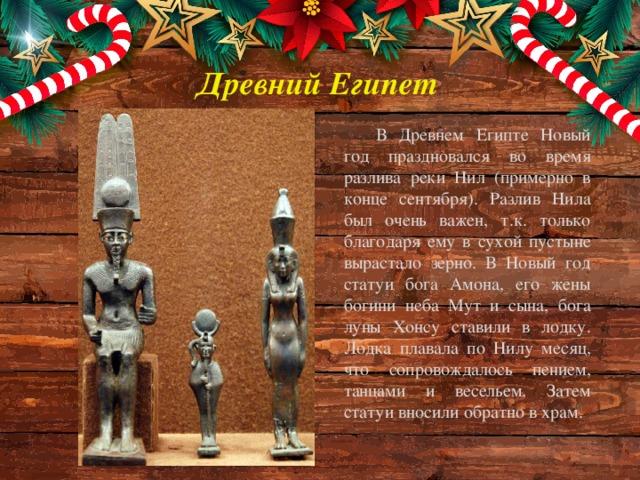 Древний Египет В Древнем Египте Новый год праздновался во время разлива реки Нил (примерно в конце сентября). Разлив Нила был очень важен, т.к. только благодаря ему в сухой пустыне вырастало зерно. В Новый год статуи бога Амона, его жены богини неба Мут и сына, бога луны Хонсу ставили в лодку. Лодка плавала по Нилу месяц, что сопровождалось пением, танцами и весельем. Затем статуи вносили обратно в храм.