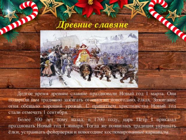 Древние славяне Долгое время древние славяне праздновали Новый год 1 марта. Они подарили нам традицию зажигать огоньки на новогодних ёлках. Зажигание огня обещало хороший урожай. С принятием христианства Новый год стали отмечать 1 сентября. Более 300 лет тому назад, в 1700 году, царь Пётр I приказал праздновать Новый год 1 января. Тогда же появилась традиция украшать ёлки, устраивать фейерверки и новогодние костюмированные карнавалы.