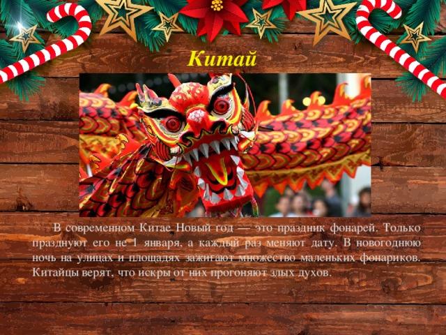Китай В современном Китае Новый год — это праздник фонарей. Только празднуют его не 1 января, а каждый раз меняют дату. В новогоднюю ночь на улицах и площадях зажигают множество маленьких фонариков. Китайцы верят, что искры от них прогоняют злых духов.