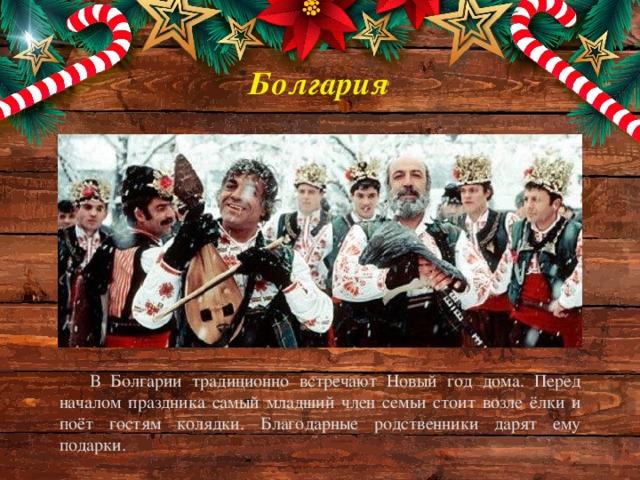 Болгария В Болгарии традиционно встречают Новый год дома. Перед началом праздника самый младший член семьи стоит возле ёлки и поёт гостям колядки. Благодарные родственники дарят ему подарки.