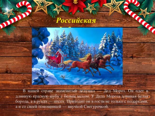 Российская Федерация В нашей стране знаменитый дедушка — Дед Мороз. Он одет в длинную красную шубу с белым мехом. У Деда Мороза длинная белая борода, а в руках — посох. Приходит он в гости не только с подарками, а и со своей помощницей — внучкой Снегурочкой.