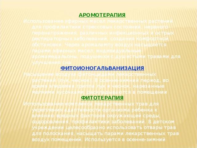АРОМОТЕРАПИЯ Использование эфирных масел лекарственных растений для профилактики стрессовых состояний, нервного перенапряжения, различных инфекционных и острых респираторных заболеваний, создания комфортной обстановки. Через аромалампу воздух насыщается парами эфирных масел, индивидуальные аромамедальоны, подушечки с душистыми травами для улучшения сна ФИТОИОНОГАЛЬВАНИЗАЦИЯ Насыщение воздуха фитонцидами лекарственных растений (лук, чеснок). В осенне-зимний период, во время эпидемии гриппа лук и чеснок, нарезанные мелкими кусочками, раскладываются в помещении ФИТОТЕРАПИЯ Использование комплекса лекарственных трав для укрепления адаптивности организма ребенка к влиянию вредных факторов окружающей среды, оздоровления, профилактики заболеваний. В детском учреждении целесообразно использовать отвары трав для полоскания, насыщать парами лекарственных трав воздух помещений. Используется в осенне-зимний