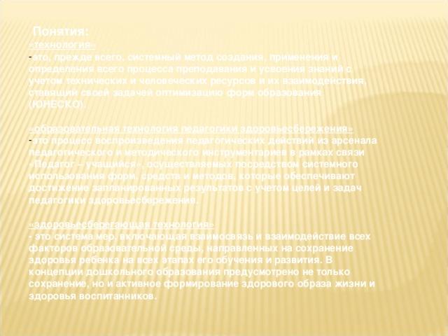Понятия: «технология»   это, прежде всего, системный метод создания, применения и определения всего процесса преподавания и усвоения знаний с учетом технических и человеческих ресурсов и их взаимодействия, ставящий своей задачей оптимизацию форм образования (ЮНЕСКО).  «образовательная технология педагогики здоровьесбережения»  это процесс воспроизведения педагогических действий из арсенала педагогического и методического инструментариев в рамках связи «Педагог – учащийся», осуществляемых посредством системного использования форм, средств и методов, которые обеспечивают достижение запланированных результатов с учетом целей и задач педагогики здоровьесбережения.  «здоровьесберегающая технология»  - это система мер, включающая взаимосвязь и взаимодействие всех факторов образовательной среды, направленных на сохранение здоровья ребенка на всех этапах его обучения и развития. В концепции дошкольного образования предусмотрено не только сохранение, но и активное формирование здорового образа жизни и здоровья воспитанников.
