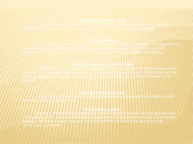 Звуковая гимнастика  Дыхательные упражнения с произнесением гласных и согласных звуков. Используется на всех видах занятий и в свободное время. Логоритмика  Система музыкально-двигательных, речедвигательных и музыкально-речевых игр и упражнений, осуществляемых в целях логопедической коррекции. Используется на всех видах занятий и в свободное время.  Корригирующая гимнастика  Комплекс упражнений, направленных на профилактику нарушений осанки и плоскостопия. Занятия по корригирующей гимнастики проводятся 2 раза в неделю с подгруппой детей 10-12 человек, продолжительность-45 минут.  Гимнастика для глаз  Комплекс упражнений, способствующий профилактике нарушения зрения. Середина занятия.  Игрогимнастика  Служит основой для освоения ребенком различных видов движений (строевые, ОРУ, акробатические упражнения, упражнения на расслабление мышц, на укрепление осанки). Используется на занятиях физической культуры, ритмике.