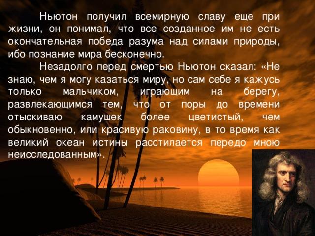 Ньютон получил всемирную славу еще при жизни, он понимал, что все созданное им не есть окончательная победа разума над силами природы, ибо познание мира бесконечно.  Незадолго перед смертью Ньютон сказал: «Не знаю, чем я могу казаться миру, но сам себе я кажусь только мальчиком, играющим на берегу, развлекающимся тем, что от поры до времени отыскиваю камушек более цветистый, чем обыкновенно, или красивую раковину, в то время как великий океан истины расстилается передо мною неисследованным».