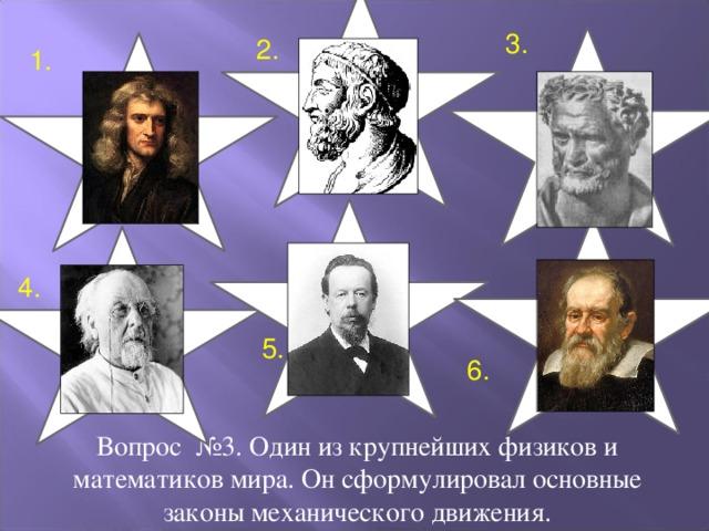 3. 2. 1. 4. 5. 6. Вопрос №3. Один из крупнейших физиков и математиков мира. Он сформулировал основные законы механического движения.