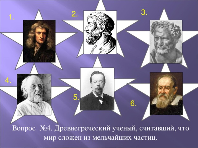 3. 2. 1. 4. 5. 6. Вопрос №4. Древнегреческий ученый, считавший, что мир сложен из мельчайших частиц.