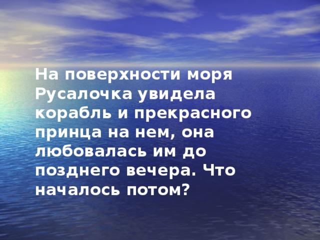 На поверхности моря Русалочка увидела корабль и прекрасного принца на нем, она любовалась им до позднего вечера. Что началось потом?
