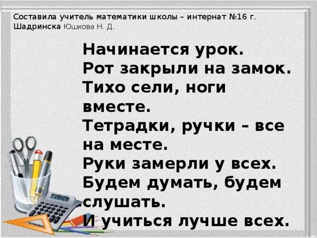 Составила учитель математики школы – интернат №16 г. Шадринска Юшкова Н. Д. Начинается урок. Рот закрыли на замок. Тихо сели, ноги вместе. Тетрадки, ручки – все на месте. Руки замерли у всех. Будем думать, будем слушать. И учиться лучше всех.