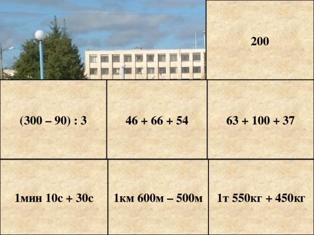 200 (300 – 90) : 3 46 + 66 + 54 63 + 100 + 37 1мин 10с + 30с 1км 600м – 500м 1т 550кг + 450кг