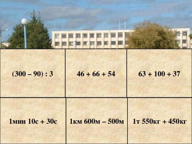 (300 – 90) : 3 46 + 66 + 54 63 + 100 + 37 1мин 10с + 30с 1км 600м – 500м 1т 550кг + 450кг