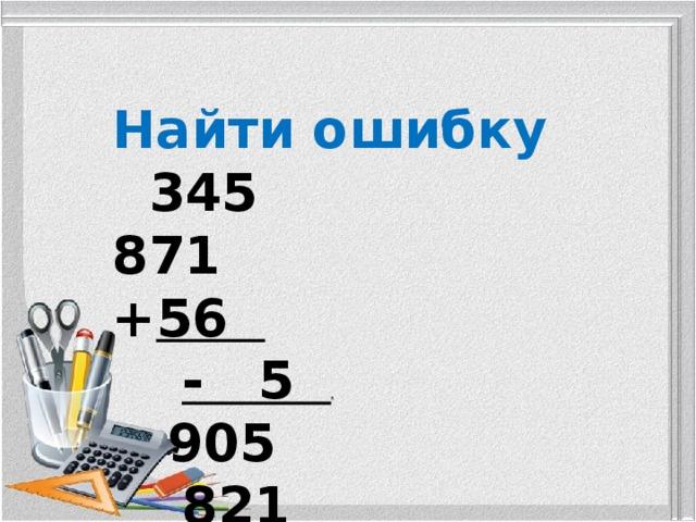 Найти ошибку  345 871 + 56  - 5 .  905 821