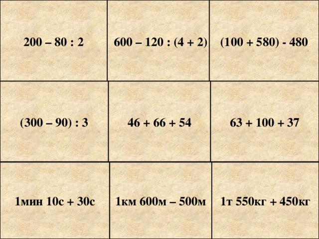 200 – 80 : 2 600 – 120 : (4 + 2) (100 + 580) - 480 (300 – 90) : 3 46 + 66 + 54 63 + 100 + 37 1мин 10с + 30с 1км 600м – 500м 1т 550кг + 450кг