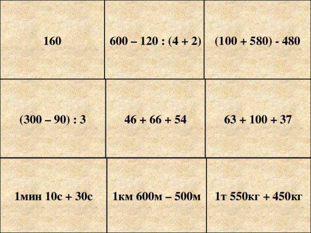 160 600 – 120 : (4 + 2) (100 + 580) - 480 (300 – 90) : 3 46 + 66 + 54 63 + 100 + 37 1мин 10с + 30с 1км 600м – 500м 1т 550кг + 450кг