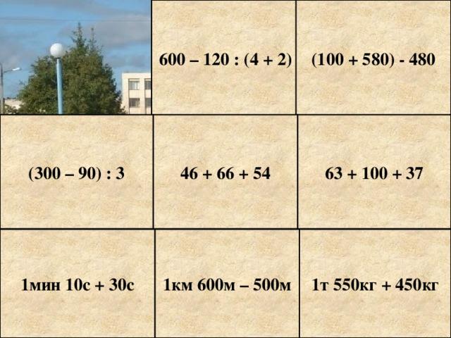 600 – 120 : (4 + 2) (100 + 580) - 480 (300 – 90) : 3 46 + 66 + 54 63 + 100 + 37 1мин 10с + 30с 1км 600м – 500м 1т 550кг + 450кг