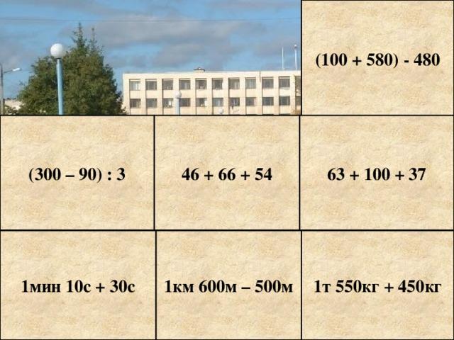 (100 + 580) - 480 (300 – 90) : 3 46 + 66 + 54 63 + 100 + 37 1мин 10с + 30с 1км 600м – 500м 1т 550кг + 450кг