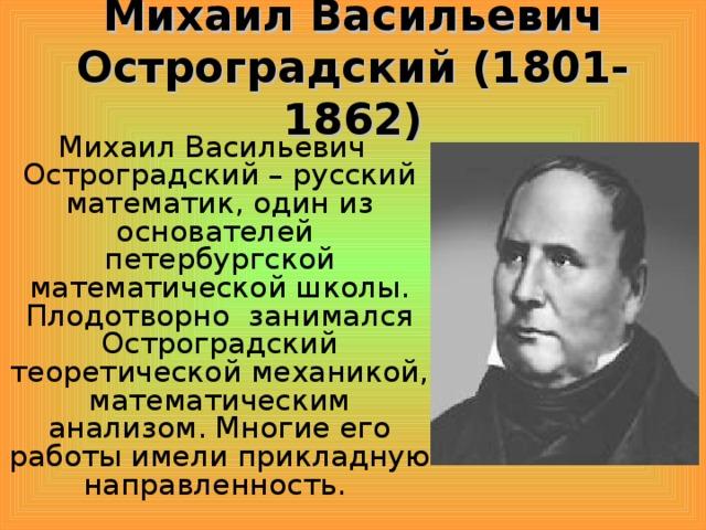 Михаил Васильевич Остроградский (1801-1862)  Михаил Васильевич Остроградский – русский математик, один из основателей петербургской математической школы. Плодотворно занимался Остроградский теоретической механикой, математическим анализом. Многие его работы имели прикладную направленность.