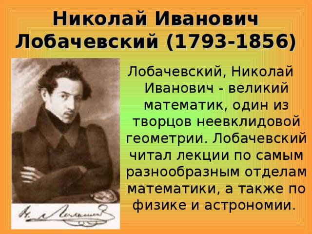 Николай Иванович Лобачевский (1793-1856) Лобачевский, Николай Иванович - великий математик, один из творцов неевклидовой геометрии. Лобачевский читал лекции по самым разнообразным отделам математики, а также по физике и астрономии.