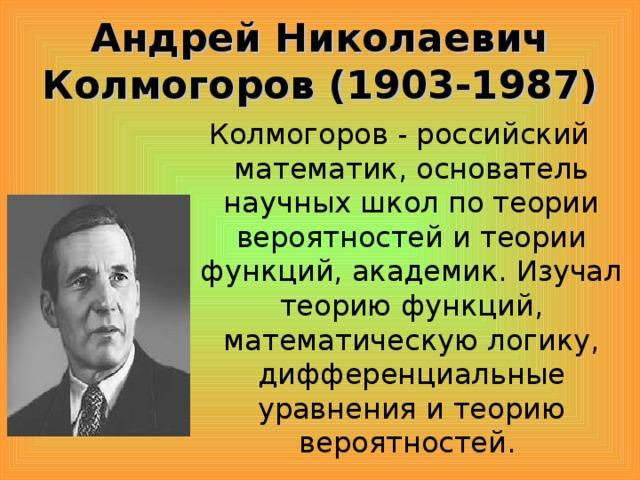 Андрей Николаевич Колмогоров (1903-1987) Колмогоров - российский математик, основатель научных школ по теории вероятностей и теории функций, академик. Изучал теорию функций, математическую логику, дифференциальные уравнения и теорию вероятностей.