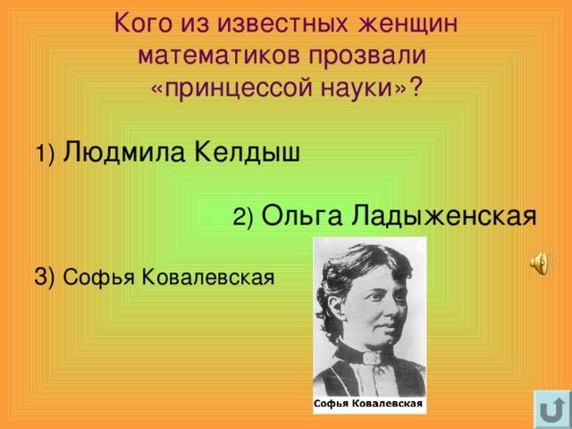 Кого из известных женщин математиков прозвали  «принцессой науки» ? 1) Людмила Келдыш 2) Ольга Ладыженская 3) Софья Ковалевская