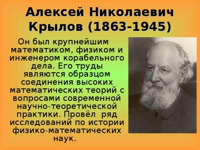 Алексей Николаевич Крылов (1863-1945) Он был крупнейшим математиком, физиком и инженером корабельного дела. Его труды являются образцом соединения высоких математических теорий с вопросами современной научно-теоретической практики. Провёл ряд исследований по истории физико-математических наук.