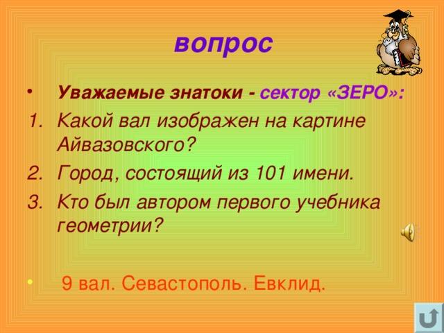 вопрос Уважаемые знатоки - сектор «ЗЕРО»: Какой вал изображен на картине Айвазовского? Город, состоящий из 101 имени. Кто был автором первого учебника  геометрии?