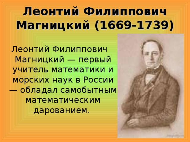 Леонтий Филиппович Магницкий (1669-1739) Леонтий Филиппович Магницкий — первый учитель математики и морских наук в России — обладал самобытным математическим дарованием.
