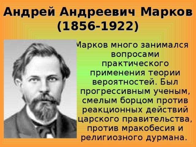 Андрей Андреевич Марков (1856-1922) Марков много занимался вопросами практического применения теории вероятностей. Был прогрессивным ученым, смелым борцом против реакционных действий царского правительства, против мракобесия и религиозного дурмана.