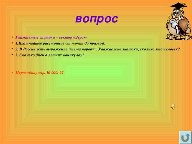"""вопрос Уважаемые знатоки – сектор «Зеро»: 1.Кратчайшее расстояние от точки до прямой. 2. В России есть выражение """"тьма народу"""". Уважаемые знатоки, сколько это человек? 3. Сколько дней в летних каникулах?   Перпендикуляр . 10 000. 92"""
