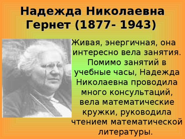 Надежда Николаевна Гернет (1877- 1943)  Живая, энергичная, она интересно вела занятия. Помимо занятий в учебные часы, Надежда Николаевна проводила много консультаций, вела математические кружки, руководила чтением математической литературы.