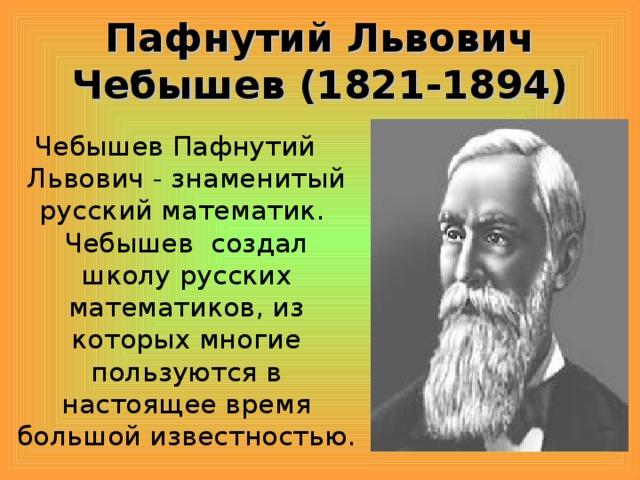 Пафнутий Львович Чебышев (1821-1894) Чебышев Пафнутий Львович - знаменитый русский математик. Чебышев создал школу русских математиков, из которых многие пользуются в настоящее время большой известностью.