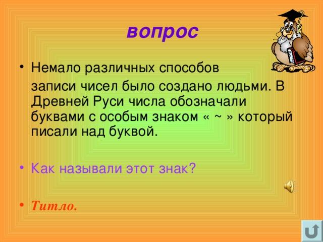 вопрос Немало различных способов  записи чисел было создано людьми. В Древней Руси числа обозначали буквами с особым знаком « ~ » который писали над буквой.