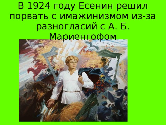 В 1924 году Есенин решил порвать с имажинизмом из-за разногласий с А. Б. Мариенгофом В 1924 году Есенин решил порвать с имажинизмом из-за разногласий с А. Б. Мариенгофом.