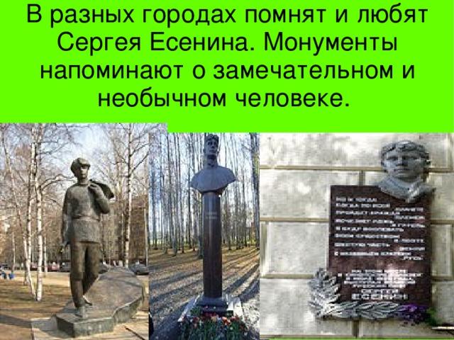 В разных городах помнят и любят Сергея Есенина. Монументы напоминают о замечательном и необычном человеке.