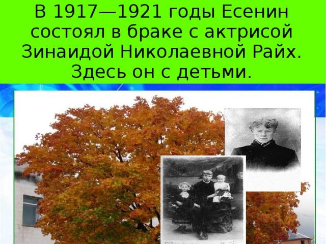 В 1917—1921 годы Есенин состоял в браке с актрисой Зинаидой Николаевной Райх. Здесь он с детьми.
